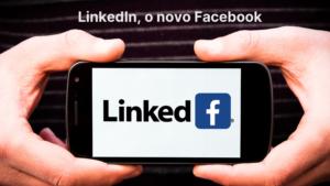 LinkedIn, o novo Facebook